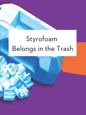 Styrofoam belongs in the trash