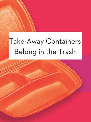 Take Away Containers Belong in the Trash